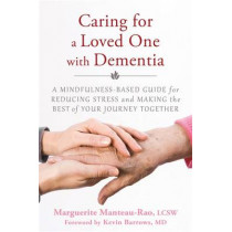 Caring for a Loved One with Dementia: A Mindfulness-Based Guide for Reducing Stress and Making the Best of Your Journey Together by Marguerite Manteau-Rao, 9781626251571