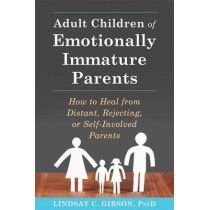 Adult Children of Emotionally Immature Parents: How to Heal from Distant, Rejecting, or Self-Involved Parents by Lindsay C. Gibson, 9781626251700