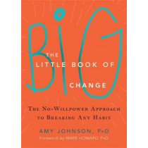 The Little Book of Big Change: The No-Willpower Approach to Breaking Any Habit by Amy Johnson, 9781626252301