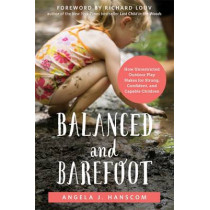 Balanced and Barefoot: How Unrestricted Outdoor Play Makes for Strong, Confident, and Capable Children by Angela J. Hanscom, 9781626253735