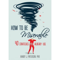 How to Be Miserable: 40 Strategies You Already Use by Randy J. Paterson, 9781626254060