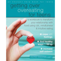 Getting Over Overeating for Teens: A Workbook to Transform Your Relationship with Food Using CBT, Mindfulness, and Intuitive Eating by Andrea Wachter, 9781626254985