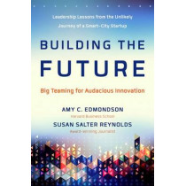 Building the Future: Big Teaming for Audacious Innovation by Amy Edmondson, 9781626564190