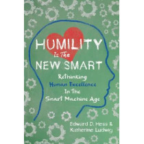 Humility Is the New Smart: Rethinking Human Excellence in the Smart Machine Age by Edward D. Hess, 9781626568754