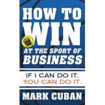 How to Win at the Sport of Business: If I Can Do It, You Can Do It by Mark Cuban, 9781626810914