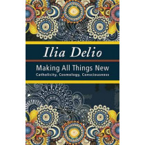 Making All Things New: Catholicity, Cosmology, Consciousness by Ilia Delio, 9781626981362