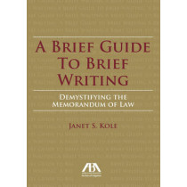 A Brief Guide to Brief Writing: Demystifying the Memorandum of the Law by Janet S. Kole, 9781627223041