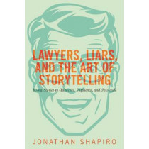 Lawyers, Liars, and the Art of Storytelling: Using Stories to Advocate, Influence, and Persuade by Jonathan Shapiro, 9781627229265