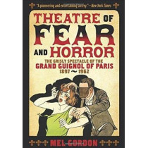 Theater Of Fear & Horror: Expanded Edition: The Grisly Spectacle of the Grand Guignol of Paris, 1897-1962 by Mel Gordon, 9781627310314