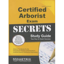 Certified Arborist Exam Secrets Study Guide: Arborist Test Review for the International Society of Arboriculture's Certified Arborist Certification Examination by Arborist Exam Secrets Test Prep, 9781627339582