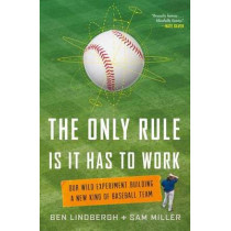 The Only Rule is it Has to Work: Our Wild Experiment Building a New Kind of Baseball Team by Ben Lindbergh, 9781627795647