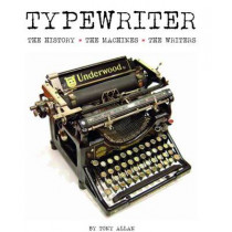 Typewriter: The History, The Machines, The Writers by Tony Allan, 9781627950343