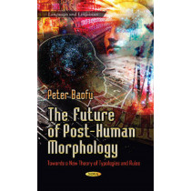 Future of Post-Human Morphology: Towards a New Theory of Typologies & Rules by Peter Baofu, 9781628083989
