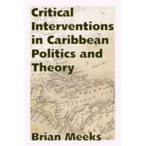 Critical Interventions in Caribbean Politics and Theory by Brian Meeks, 9781628461213