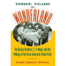 Three Years in Wonderland: The Disney Brothers, C. V. Wood, and the Making of the Great American Theme Park by Todd James Pierce, 9781628462418