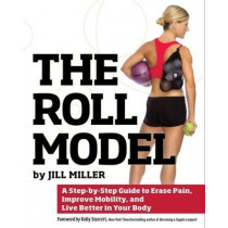 The Roll Model: A Step-by-Step Guide to Erase Pain, Improve Mobility, and Live Better in Your Body by Jill Miller, 9781628600223