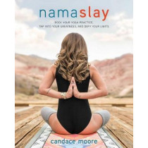 Namaslay: Rock Your Yoga Practice, Tap Into Your Greatness, & Defy Your Limits by Candace Moore, 9781628601121