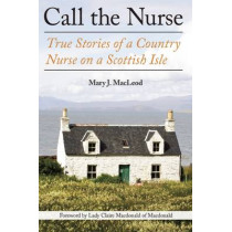 Call the Nurse: True Stories of a Country Nurse on a Scottish Isle by Mary J MacLeod, 9781628725124
