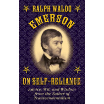 Ralph Waldo Emerson on Self-Reliance: Advice, Wit, and Wisdom from the Father of Transcendentalism by Ralph Waldo Emerson, 9781628737943