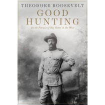 Good Hunting: In Pursuit of Big Game in the West by Theodore Roosevelt, 9781628737974