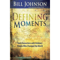 Defining Moments: God-Encounters with Ordinary People Who Changed the World by Pastor Bill Johnson, 9781629115474