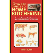 The Ultimate Guide to Home Butchering: How to Prepare Any Animal or Bird for the Table or Freezer by Monte Burch, 9781629141664