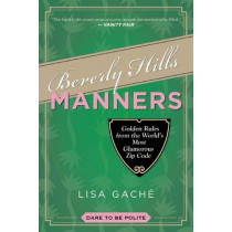 Beverly Hills Manners: Golden Rules from the World's Most Glamorous Zip Code by Lisa Gache, 9781629145853