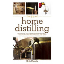 The Joy of Home Distilling: The Ultimate Guide to Making Your Own Vodka, Whiskey, Rum, Brandy, Moonshine, and More by Rick Morris, 9781629145860