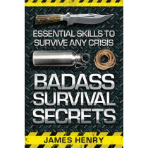 Badass Survival Secrets: Essential Skills to Survive Any Crisis by James Henry, 9781629147338