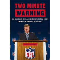 Two Minute Warning: How Concussions, Crime, and Controversy Could Kill the NFL (And What the League Can Do to Survive) by Michael Freeman, 9781629370835