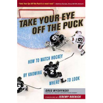 Take Your Eye Off the Puck: How to Watch Hockey By Knowing Where to Look by Greg Wyshynski, 9781629371207