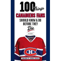 100 Things Canadiens Fans Should Know & Do Before They Die by Pat Hickey, 9781629371429