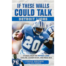 If These Walls Could Talk: Detroit Lions: Stories From the Detroit Lions Sideline, Locker Room, and Press Box by Lomas Brown, 9781629371580
