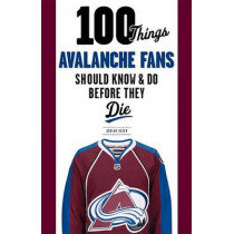 100 Things Avalanche Fans Should Know & Do Before They Die by Adrian Dater, 9781629371719