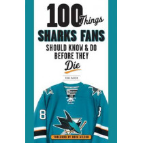 100 Things Sharks Fans Should Know and Do Before They Die by Ross McKeon, 9781629371948