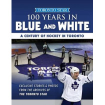 100 Years in Blue and White: A Century of Hockey in Toronto by Toronto Star, 9781629373966
