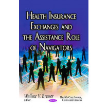 Health Insurance Exchanges & the Assistance Role of Navigators by Wallace V. Bremer, 9781629486147