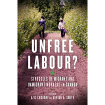 Unfree Labour?: Struggles of Migrant and Immigrant Workers in Canada by Aziz Choudry, 9781629631493