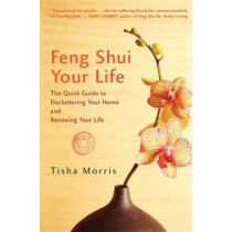 Feng Shui Your Life: The Quick Guide to Decluttering Your Home and Renewing Your Life by Tisha Morris, 9781630263256