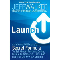 Launch: An Internet Millionaire's Secret Formula to Sell Almost Anything Online, Build a Business You Love, and Live the Life of Your Dreams by Jeff Walker, 9781630470173