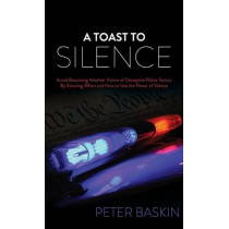 Toast to Silence: Avoid Becoming Another Victim of Deceptive Police Tactics By Knowing When and How to Use the Power of Silence by Peter Baskin, 9781630477707