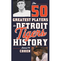The 50 Greatest Players in Detroit Tigers History by Robert W. Cohen, 9781630760991