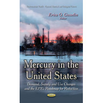 Mercury in the United States: Demand, Supply & Use Changes & the EPA's Roadmap for Reduction by Erica O. Gosselin, 9781631175923