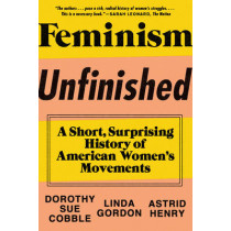 Feminism Unfinished: A Short, Surprising History of American Women's Movements by Dorothy Sue Cobble, 9781631490545