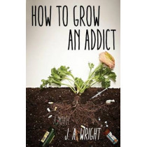 How to Grow an Addict by J a Wright, 9781631529917