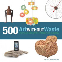 Art Without Waste: 500 Upcycled & Earth-Friendly Designs by Patty Wongpakdee, 9781631590313