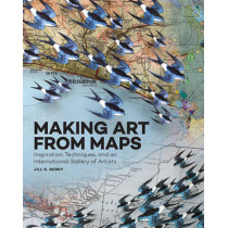 Making Art From Maps: Inspiration, Techniques, and an International Gallery of Artists by Jill K. Berry, 9781631591020