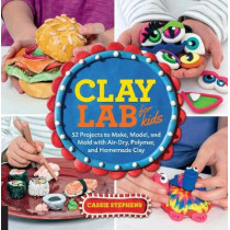 Clay Lab for Kids: 52 Projects to Make, Model, and Mold with Air-Dry, Polymer, and Homemade Clay by Cassie Stephens, 9781631592706