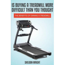 Is Buying a Treadmill More Difficult Than You Thought: The Benefits of Owning a Treadmill by Sheldon Wright, 9781631876264