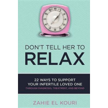 Don't Tell Her to Relax: 22 Ways to Support Your Infertile Loved One by Zahie El Kouri, 9781631928055